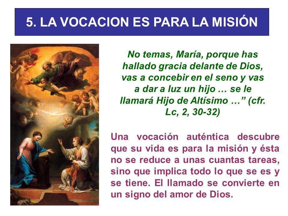 5. LA VOCACION ES PARA LA MISIÓN No temas, María, porque has hallado gracia delante de Dios, vas a concebir en el seno y vas a dar a luz un hijo … se