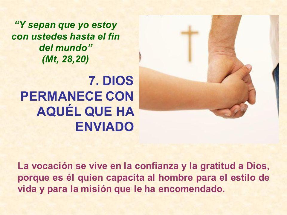 7. DIOS PERMANECE CON AQUÉL QUE HA ENVIADO Y sepan que yo estoy con ustedes hasta el fin del mundo (Mt, 28,20) La vocación se vive en la confianza y l