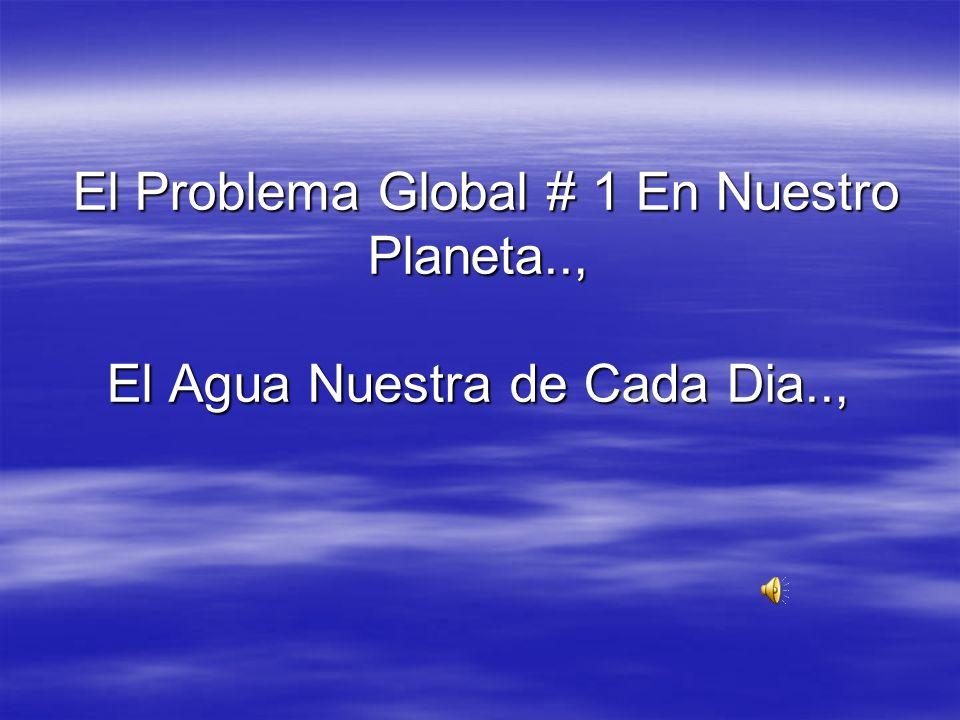 El Problema Global # 1 En Nuestro Planeta.., El Agua Nuestra de Cada Dia.., El Problema Global # 1 En Nuestro Planeta.., El Agua Nuestra de Cada Dia..,