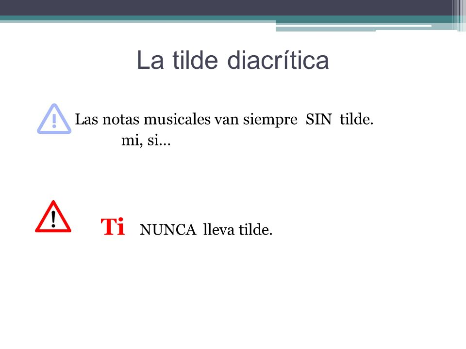 La tilde diacrítica Las notas musicales van siempre SIN tilde. mi, si… Ti NUNCA lleva tilde.