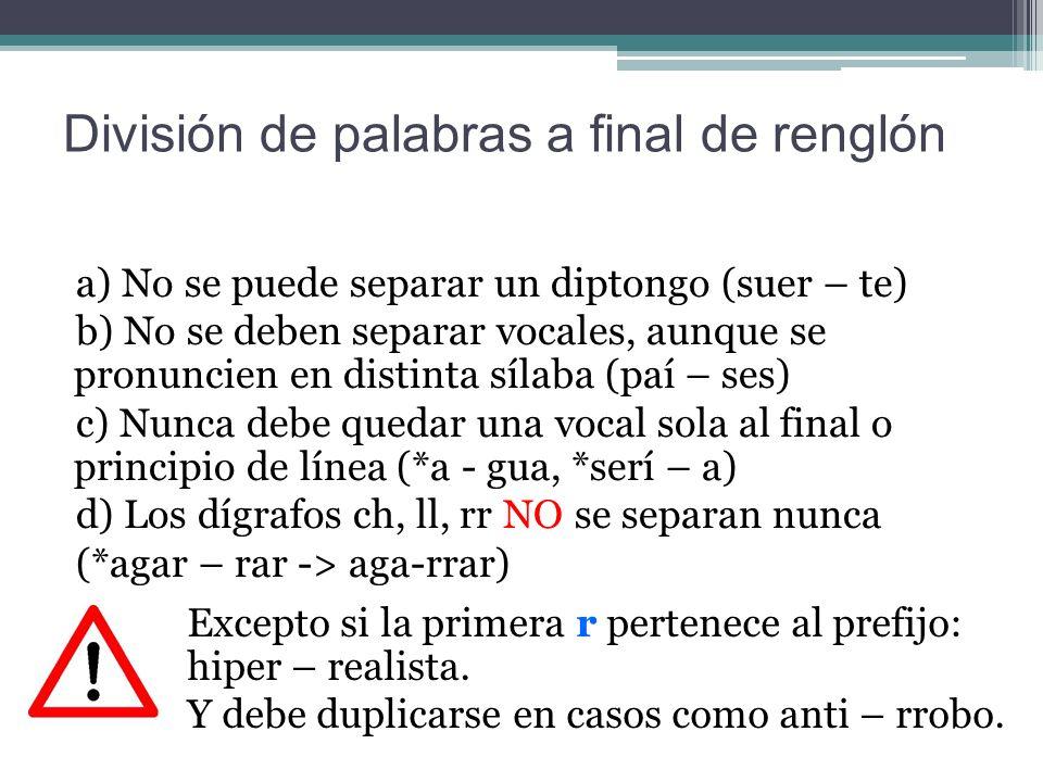 División de palabras a final de renglón a) No se puede separar un diptongo (suer – te) b) No se deben separar vocales, aunque se pronuncien en distinta sílaba (paí – ses) c) Nunca debe quedar una vocal sola al final o principio de línea (*a - gua, *serí – a) d) Los dígrafos ch, ll, rr NO se separan nunca (*agar – rar -> aga-rrar) Excepto si la primera r pertenece al prefijo: hiper – realista.