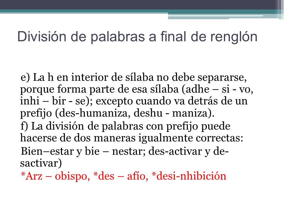 División de palabras a final de renglón e) La h en interior de sílaba no debe separarse, porque forma parte de esa sílaba (adhe – si - vo, inhi – bir - se); excepto cuando va detrás de un prefijo (des-humaniza, deshu - maniza).