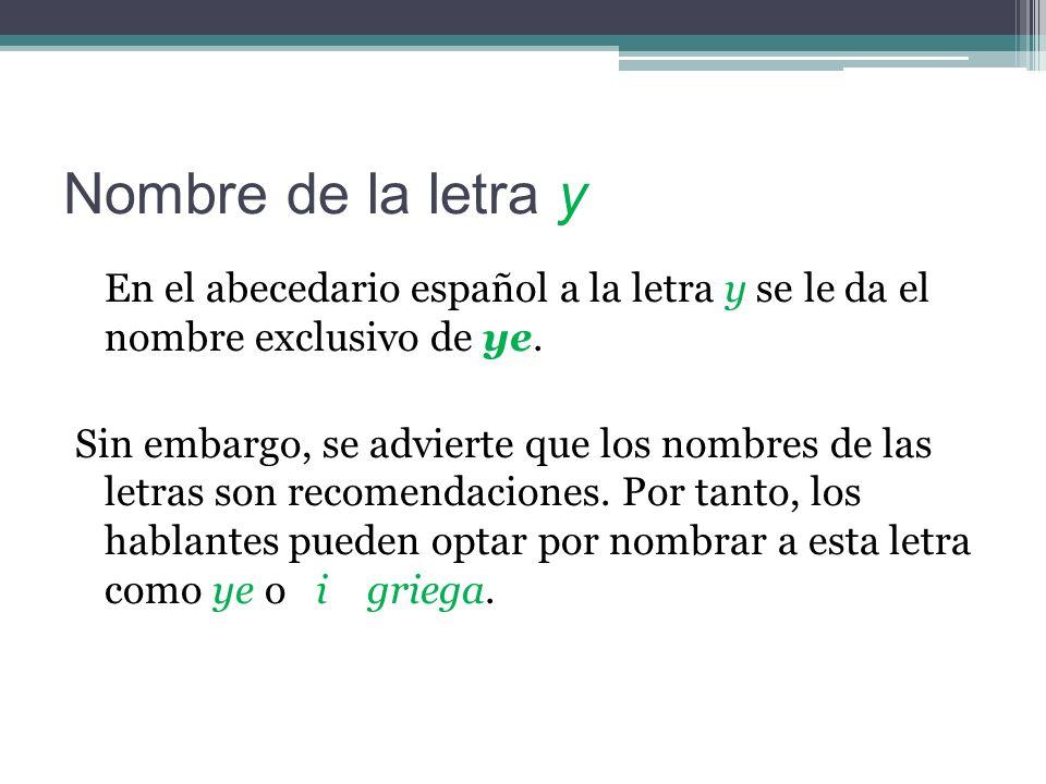 Nombre de la letra y En el abecedario español a la letra y se le da el nombre exclusivo de ye.