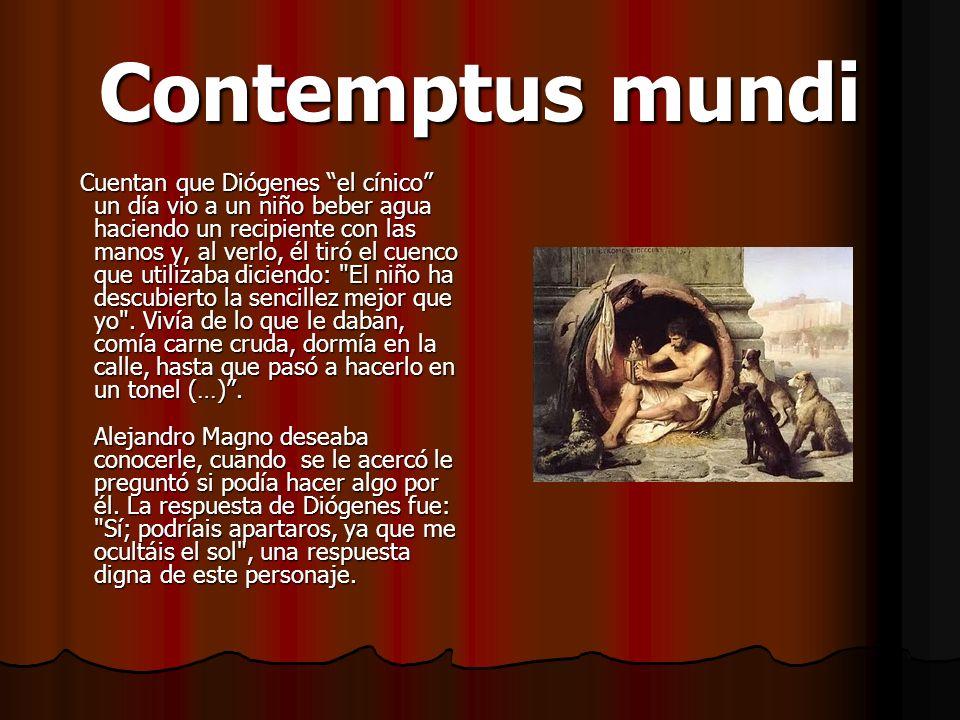 Contemptus mundi Cuentan que Diógenes el cínico un día vio a un niño beber agua haciendo un recipiente con las manos y, al verlo, él tiró el cuenco qu