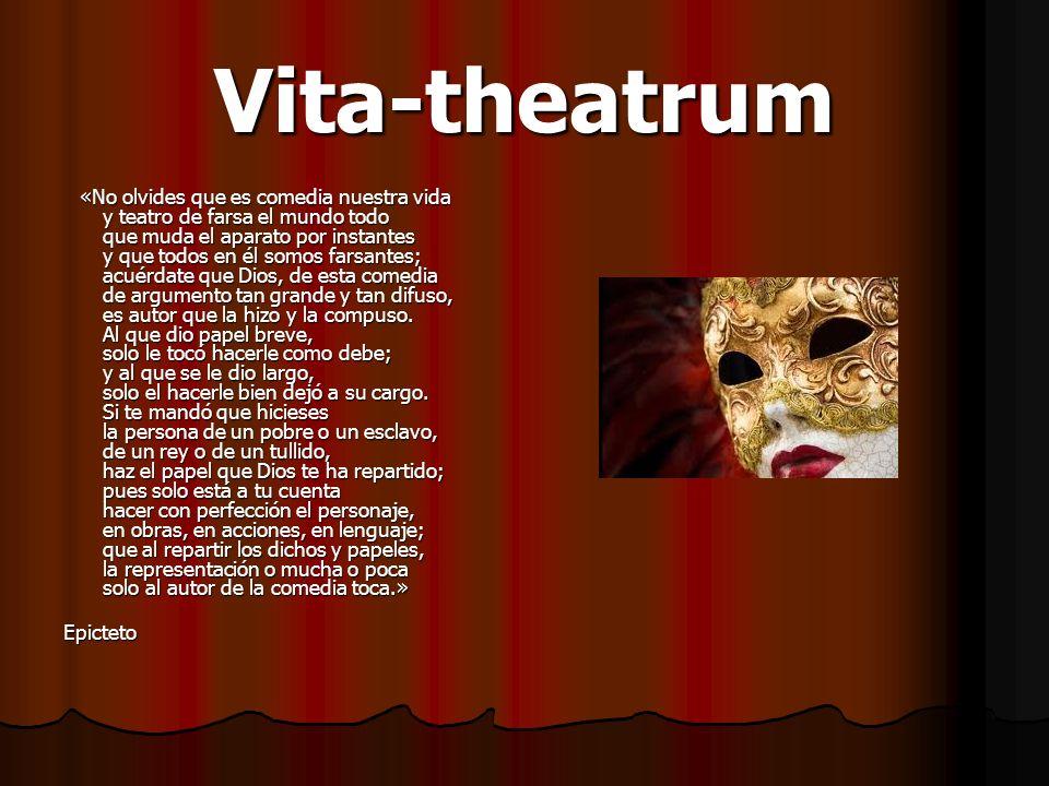 Vita-theatrum «No olvides que es comedia nuestra vida y teatro de farsa el mundo todo que muda el aparato por instantes y que todos en él somos farsan