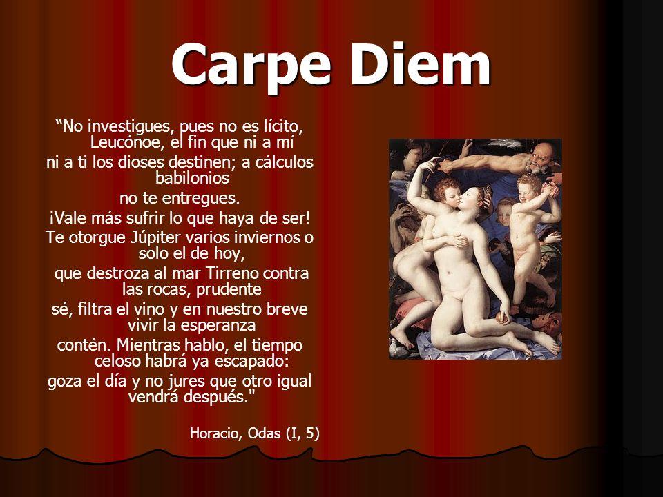 Carpe Diem No investigues, pues no es lícito, Leucónoe, el fin que ni a mí ni a ti los dioses destinen; a cálculos babilonios no te entregues. ¡Vale m