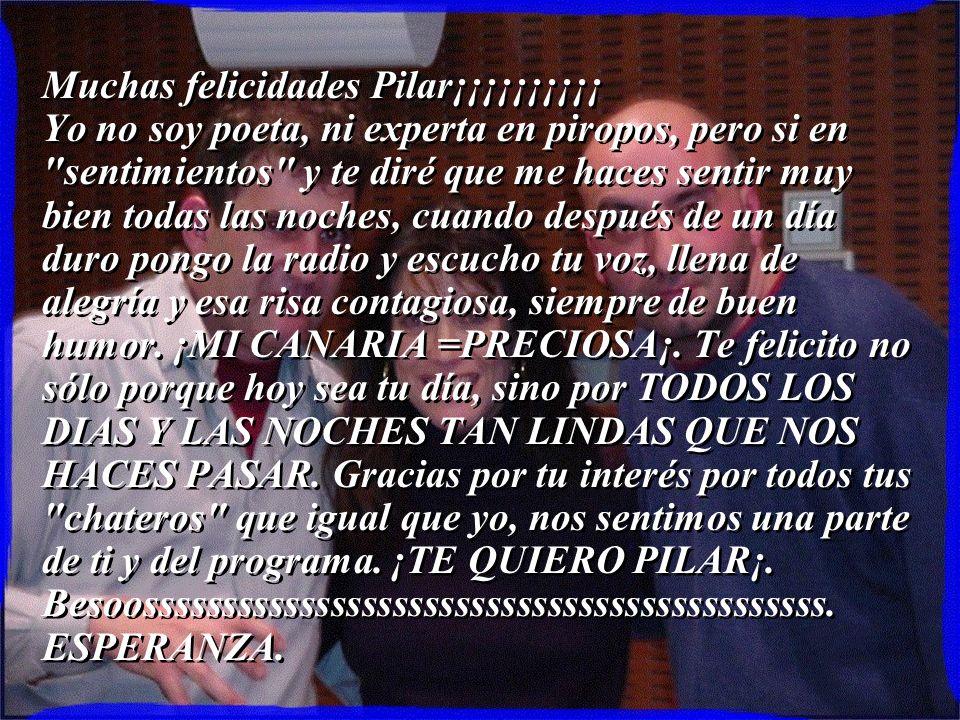 Muchas felicidades Pilar¡¡¡¡¡¡¡¡¡¡ Yo no soy poeta, ni experta en piropos, pero si en