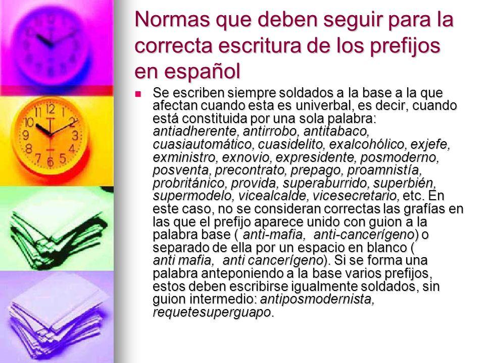 Normas que deben seguir para la correcta escritura de los prefijos en español Se escriben siempre soldados a la base a la que afectan cuando esta es u