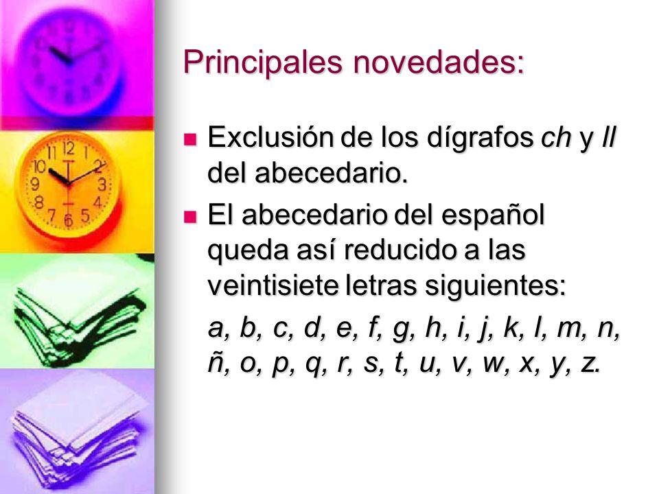 Principales novedades: Exclusión de los dígrafos ch y ll del abecedario. Exclusión de los dígrafos ch y ll del abecedario. El abecedario del español q