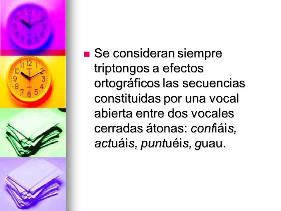 Se consideran siempre triptongos a efectos ortográficos las secuencias constituidas por una vocal abierta entre dos vocales cerradas átonas: confiáis,