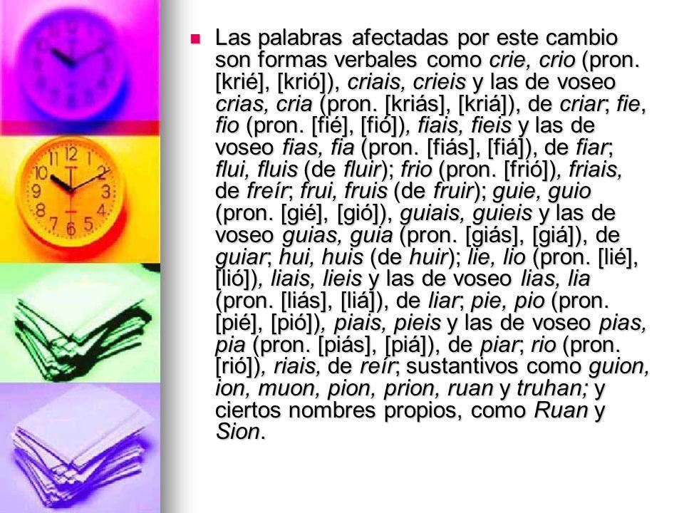 Las palabras afectadas por este cambio son formas verbales como crie, crio (pron. [krié], [krió]), criais, crieis y las de voseo crias, cria (pron. [k