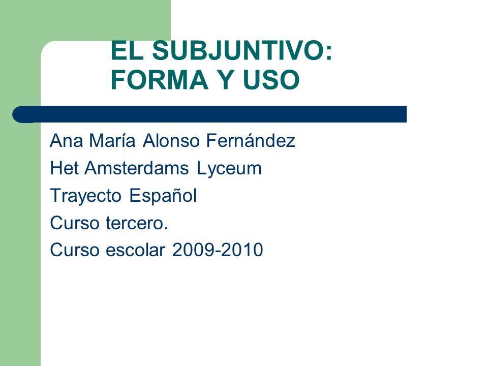 EL SUBJUNTIVO: FORMA Y USO Ana María Alonso Fernández Het Amsterdams Lyceum Trayecto Español Curso tercero. Curso escolar 2009-2010