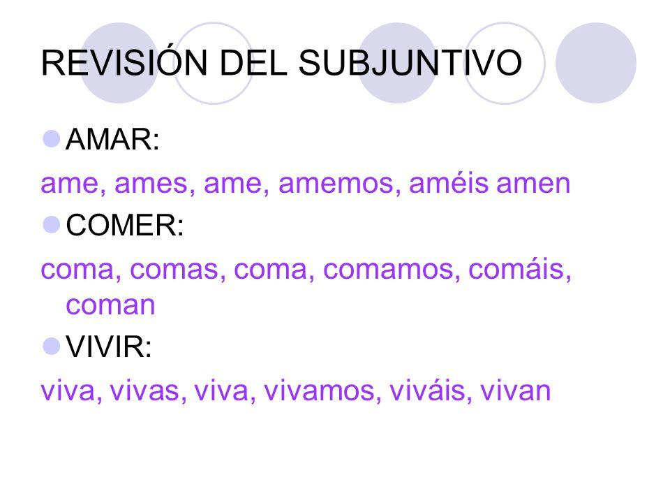 REVISIÓN DEL SUBJUNTIVO AMAR: ame, ames, ame, amemos, améis amen COMER: coma, comas, coma, comamos, comáis, coman VIVIR: viva, vivas, viva, vivamos, v