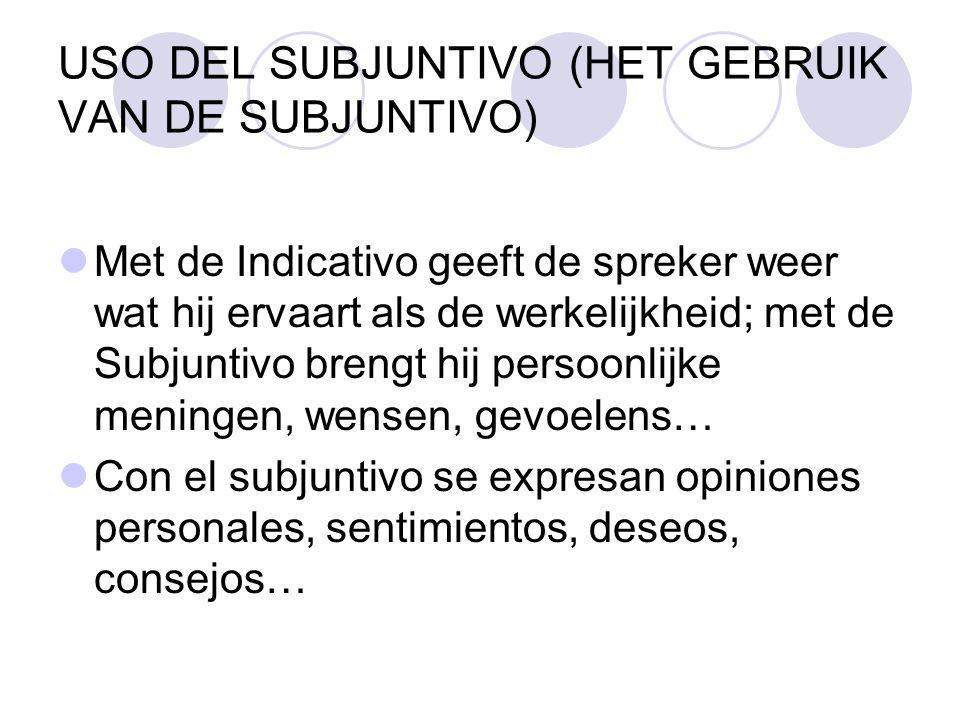 USO DEL SUBJUNTIVO (HET GEBRUIK VAN DE SUBJUNTIVO) Met de Indicativo geeft de spreker weer wat hij ervaart als de werkelijkheid; met de Subjuntivo bre