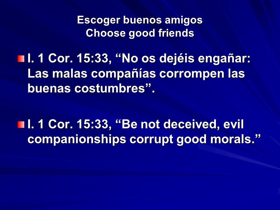 Escoger buenos amigos Choose good friends I. 1 Cor. 15:33, No os dejéis engañar: Las malas compañías corrompen las buenas costumbres. I. 1 Cor. 15:33,