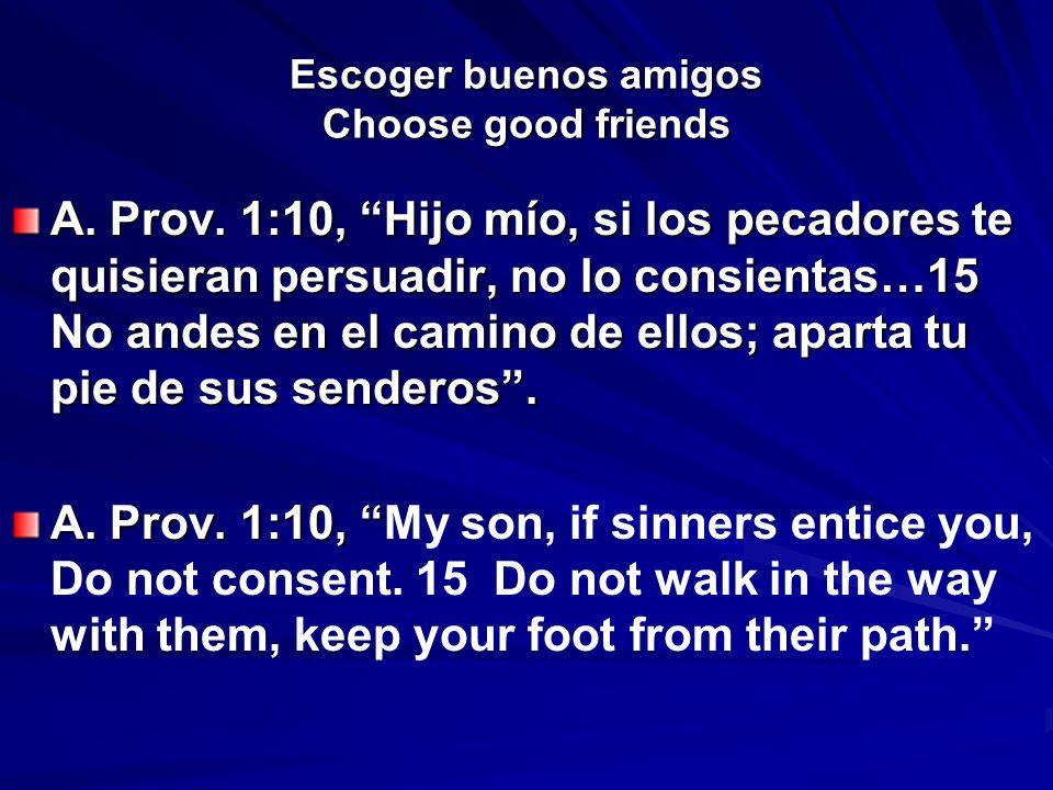 Escoger buenos amigos Choose good friends A. Prov. 1:10, Hijo mío, si los pecadores te quisieran persuadir, no lo consientas…15 No andes en el camino