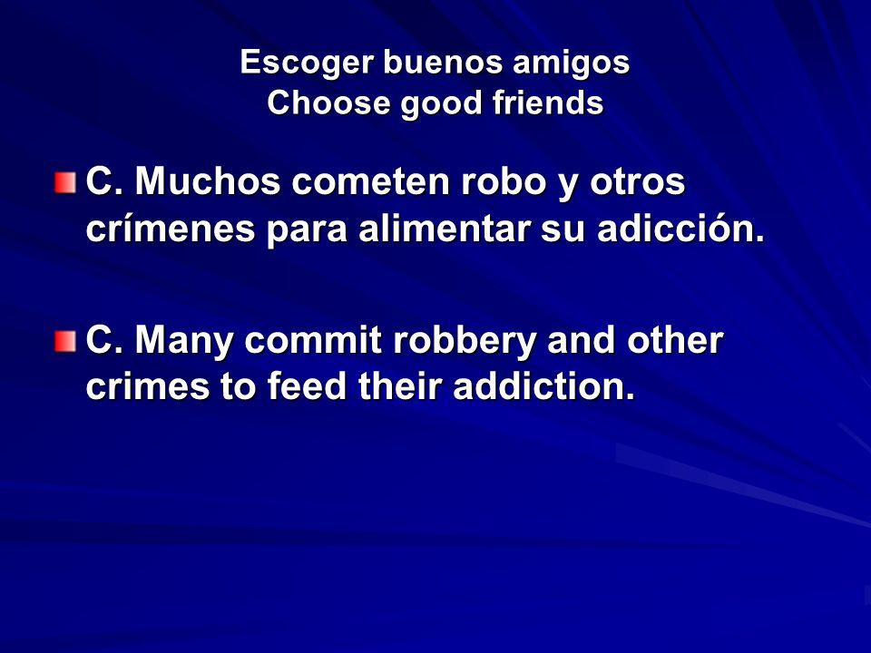 Escoger buenos amigos Choose good friends C. Muchos cometen robo y otros crímenes para alimentar su adicción. C. Many commit robbery and other crimes