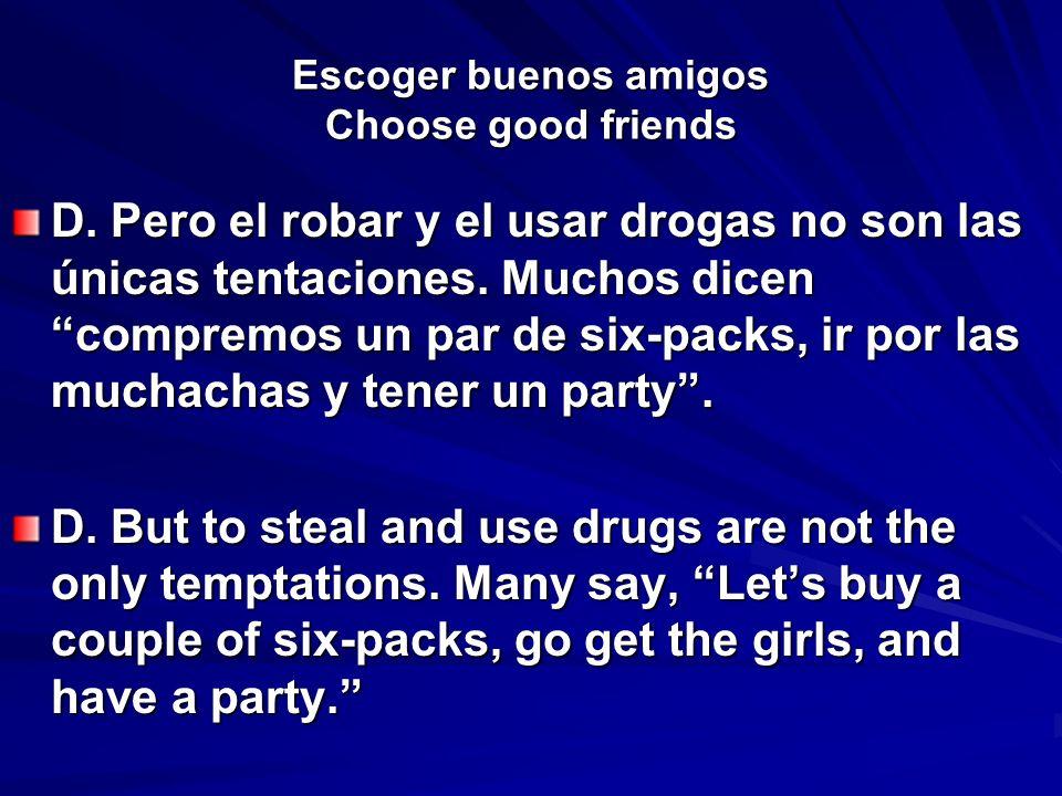Escoger buenos amigos Choose good friends D. Pero el robar y el usar drogas no son las únicas tentaciones. Muchos dicen compremos un par de six-packs,