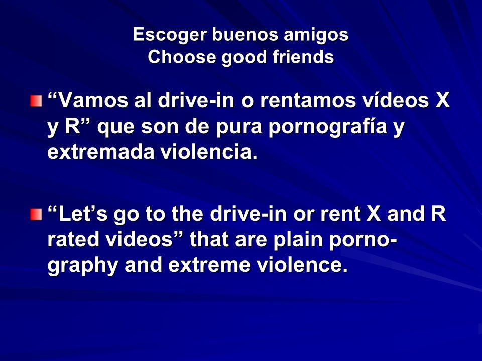 Escoger buenos amigos Choose good friends Vamos al drive-in o rentamos vídeos X y R que son de pura pornografía y extremada violencia. Lets go to the