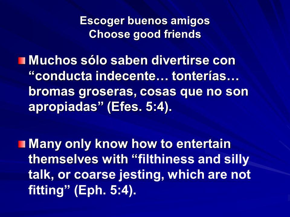 Escoger buenos amigos Choose good friends Muchos sólo saben divertirse con conducta indecente… tonterías… bromas groseras, cosas que no son apropiadas