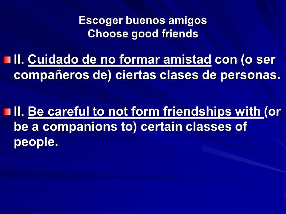Escoger buenos amigos Choose good friends II. Cuidado de no formar amistad con (o ser compañeros de) ciertas clases de personas. II. Be careful to not