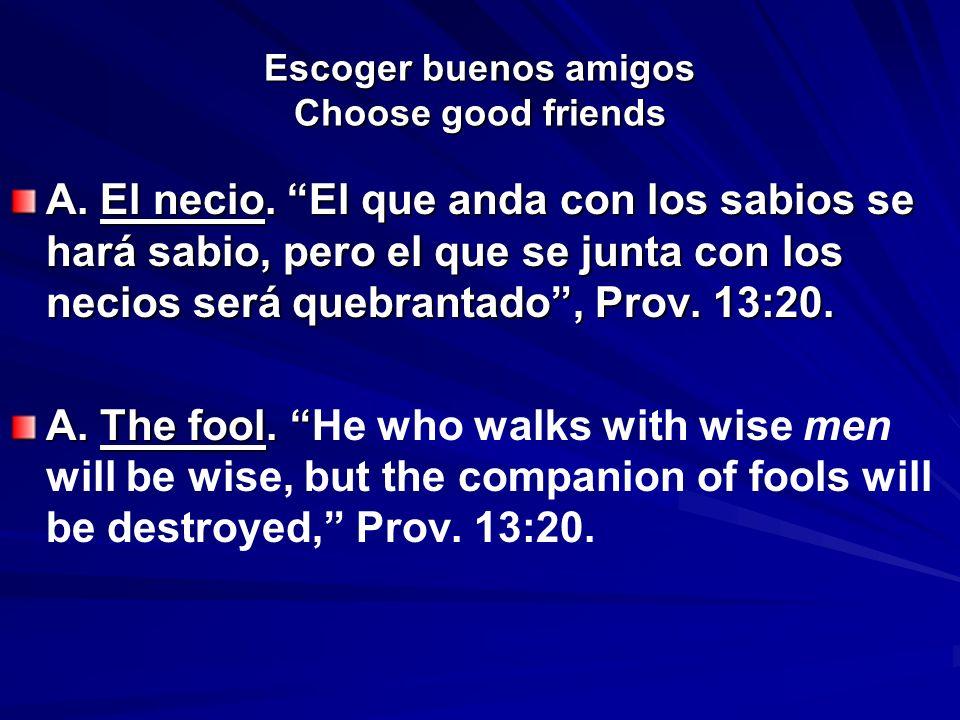 Escoger buenos amigos Choose good friends A. El necio. El que anda con los sabios se hará sabio, pero el que se junta con los necios será quebrantado,