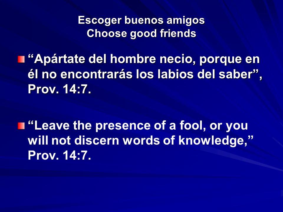 Escoger buenos amigos Choose good friends Apártate del hombre necio, porque en él no encontrarás los labios del saber, Prov. 14:7. Leave the presence