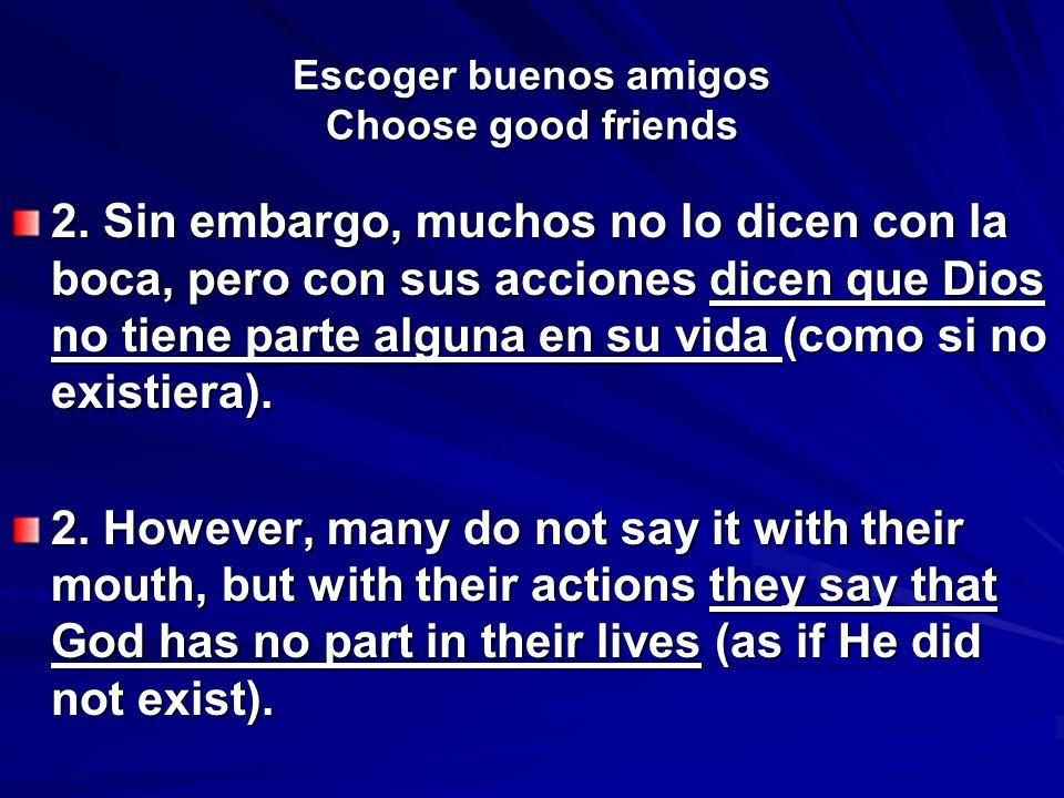 Escoger buenos amigos Choose good friends 2. Sin embargo, muchos no lo dicen con la boca, pero con sus acciones dicen que Dios no tiene parte alguna e