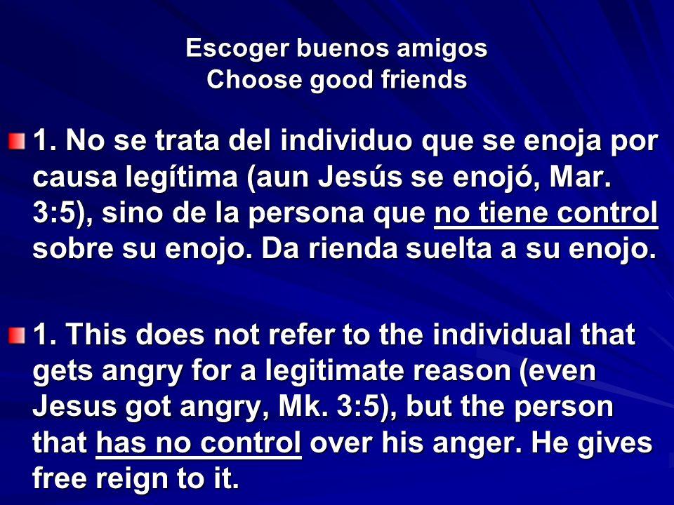 Escoger buenos amigos Choose good friends 1. No se trata del individuo que se enoja por causa legítima (aun Jesús se enojó, Mar. 3:5), sino de la pers