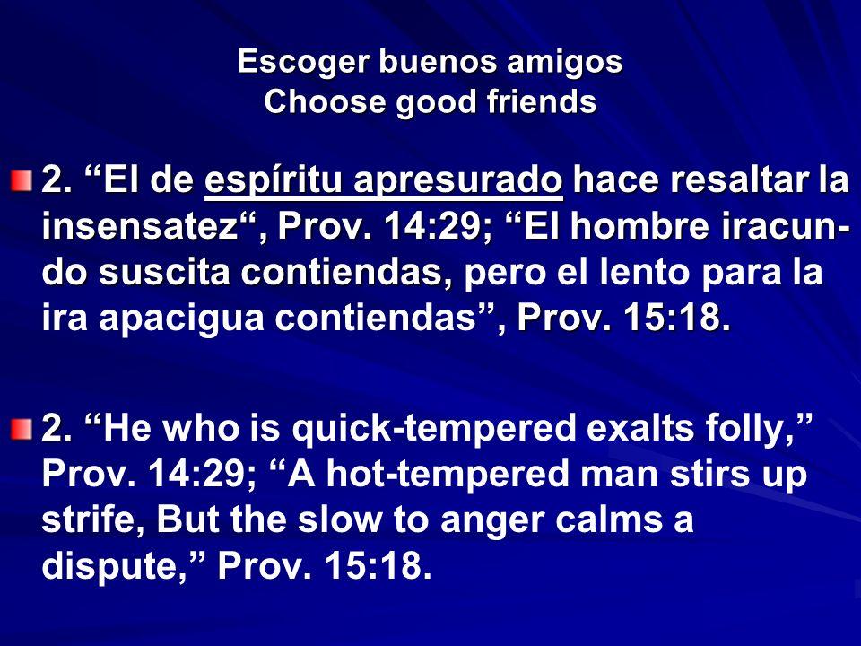 Escoger buenos amigos Choose good friends 2. El de espíritu apresurado hace resaltar la insensatez, Prov. 14:29; El hombre iracun- do suscita contiend