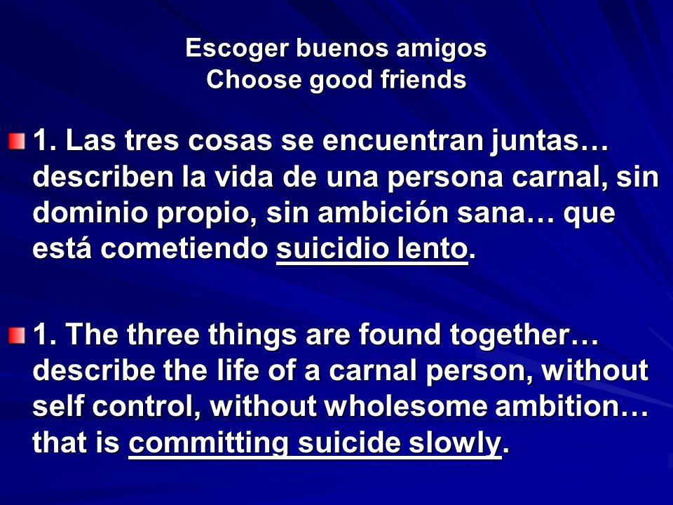 Escoger buenos amigos Choose good friends 1. Las tres cosas se encuentran juntas… describen la vida de una persona carnal, sin dominio propio, sin amb