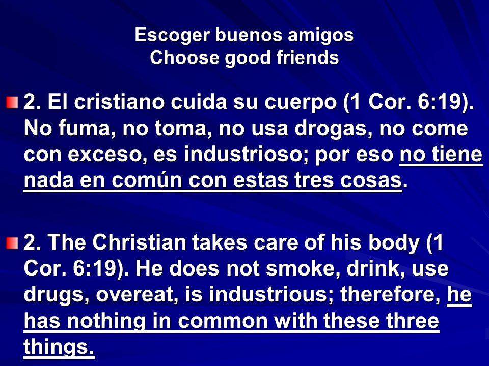 Escoger buenos amigos Choose good friends 2. El cristiano cuida su cuerpo (1 Cor. 6:19). No fuma, no toma, no usa drogas, no come con exceso, es indus