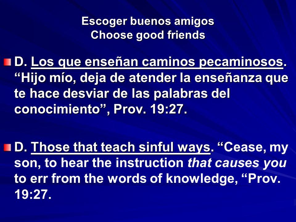 Escoger buenos amigos Choose good friends D. Los que enseñan caminos pecaminosos. Hijo mío, deja de atender la enseñanza que te hace desviar de las pa