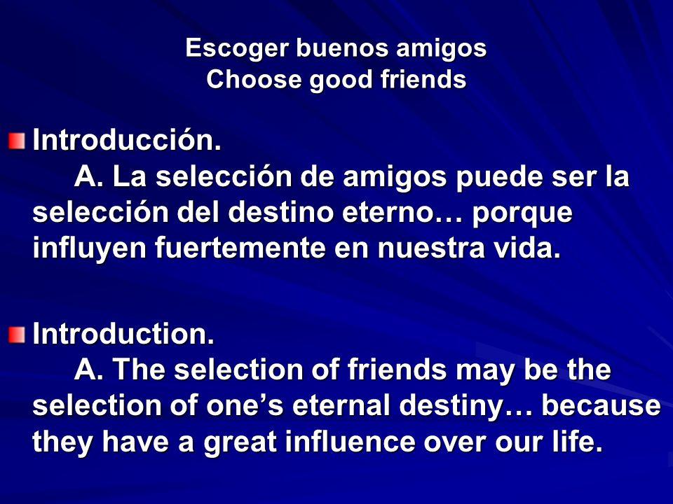 Escoger buenos amigos Choose good friends Introducción. A. La selección de amigos puede ser la selección del destino eterno… porque influyen fuertemen