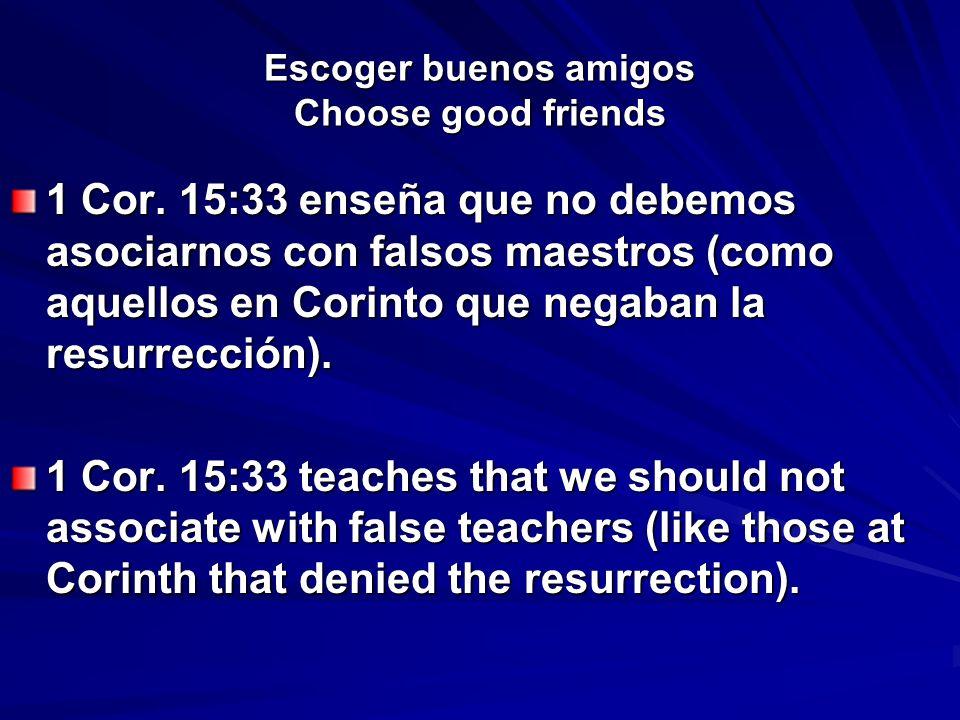 Escoger buenos amigos Choose good friends 1 Cor. 15:33 enseña que no debemos asociarnos con falsos maestros (como aquellos en Corinto que negaban la r