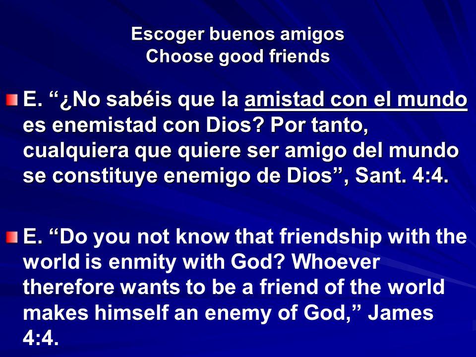 Escoger buenos amigos Choose good friends E. ¿No sabéis que la amistad con el mundo es enemistad con Dios? Por tanto, cualquiera que quiere ser amigo