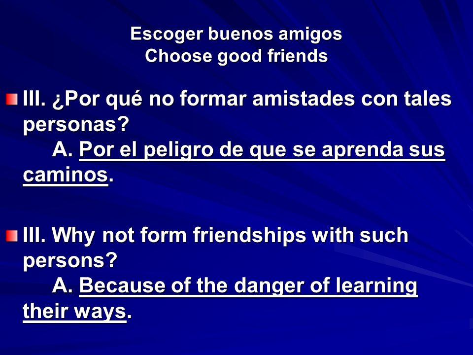 Escoger buenos amigos Choose good friends III. ¿Por qué no formar amistades con tales personas? A. Por el peligro de que se aprenda sus caminos. III.