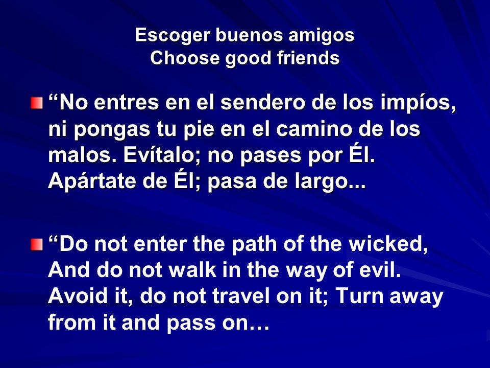 Escoger buenos amigos Choose good friends No entres en el sendero de los impíos, ni pongas tu pie en el camino de los malos. Evítalo; no pases por Él.