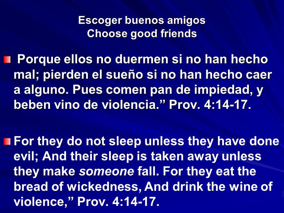 Escoger buenos amigos Choose good friends Porque ellos no duermen si no han hecho mal; pierden el sueño si no han hecho caer a alguno. Pues comen pan