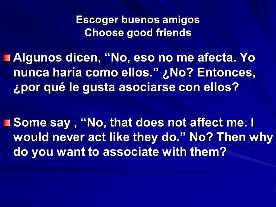 Escoger buenos amigos Choose good friends Algunos dicen, No, eso no me afecta. Yo nunca haría como ellos. ¿No? Entonces, ¿por qué le gusta asociarse c
