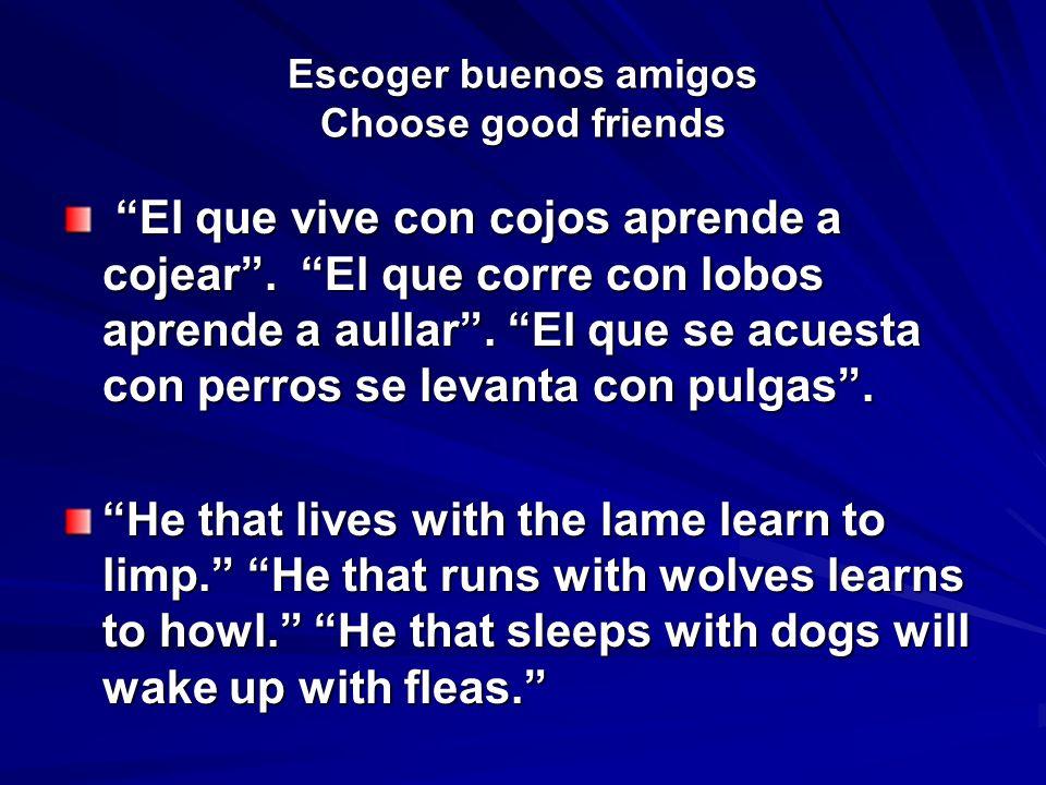 Escoger buenos amigos Choose good friends El que vive con cojos aprende a cojear. El que corre con lobos aprende a aullar. El que se acuesta con perro