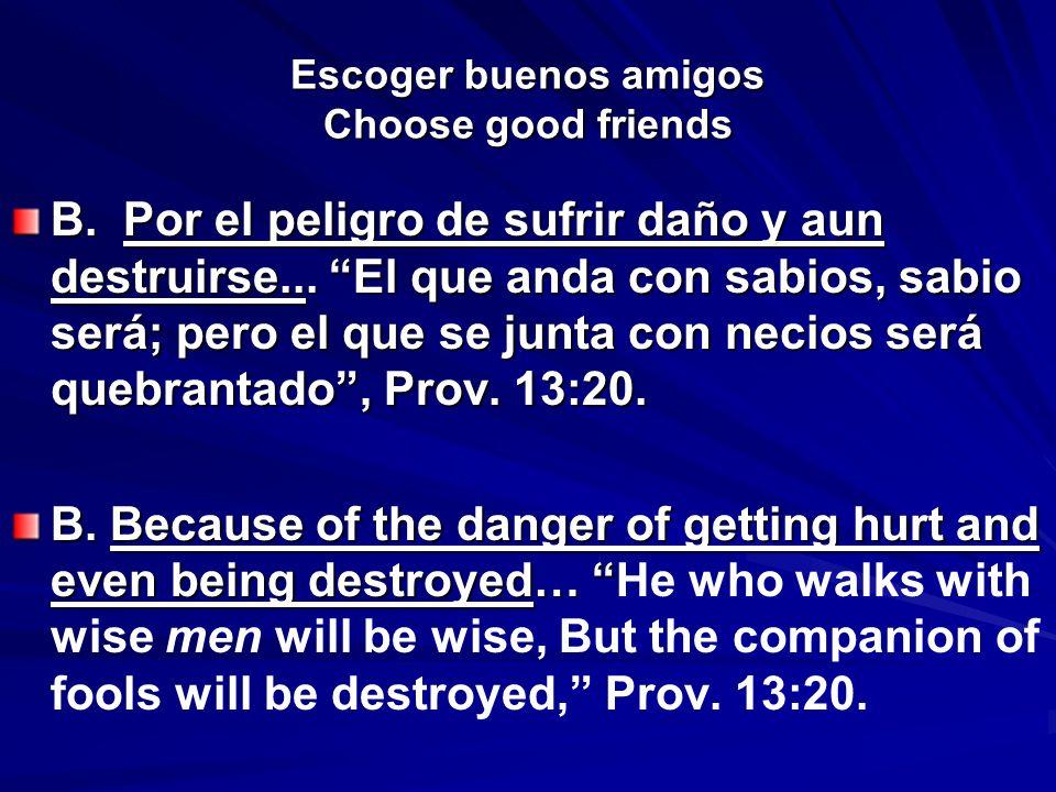 Escoger buenos amigos Choose good friends B. Por el peligro de sufrir daño y aun destruirse... El que anda con sabios, sabio será; pero el que se junt