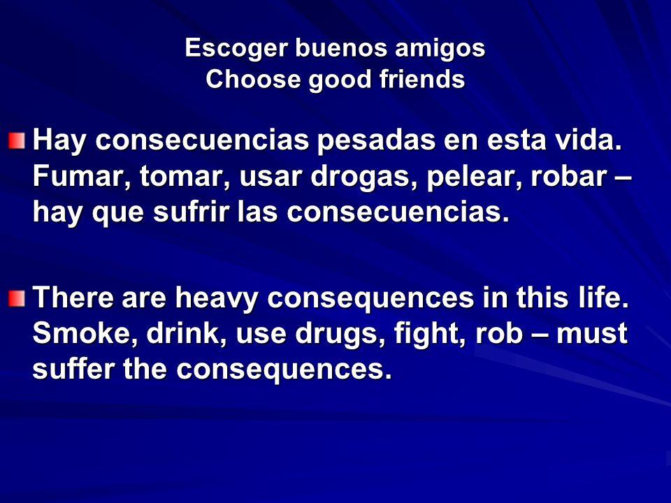 Escoger buenos amigos Choose good friends Hay consecuencias pesadas en esta vida. Fumar, tomar, usar drogas, pelear, robar – hay que sufrir las consec