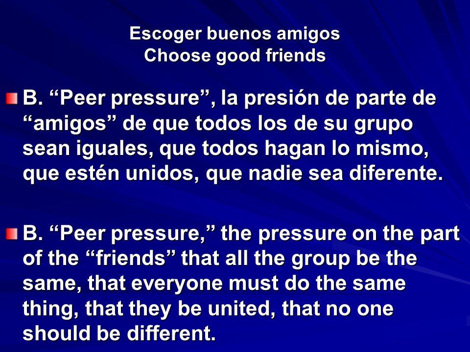 Escoger buenos amigos Choose good friends B. Peer pressure, la presión de parte de amigos de que todos los de su grupo sean iguales, que todos hagan l