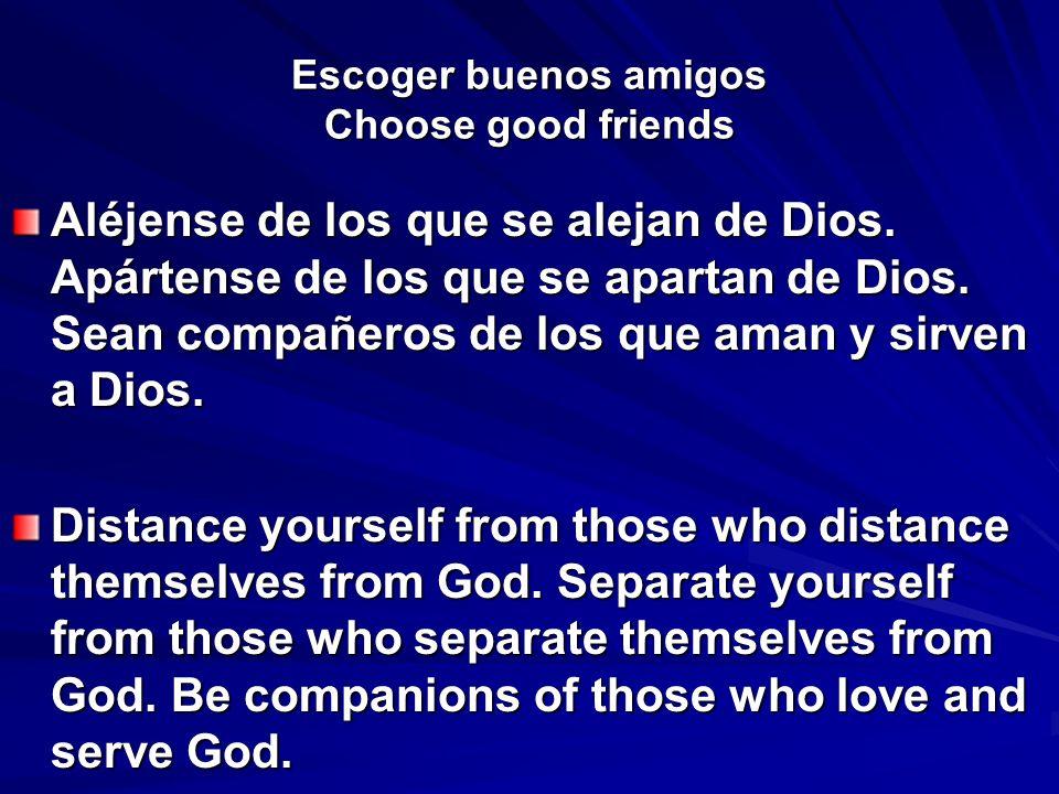 Escoger buenos amigos Choose good friends Aléjense de los que se alejan de Dios. Apártense de los que se apartan de Dios. Sean compañeros de los que a