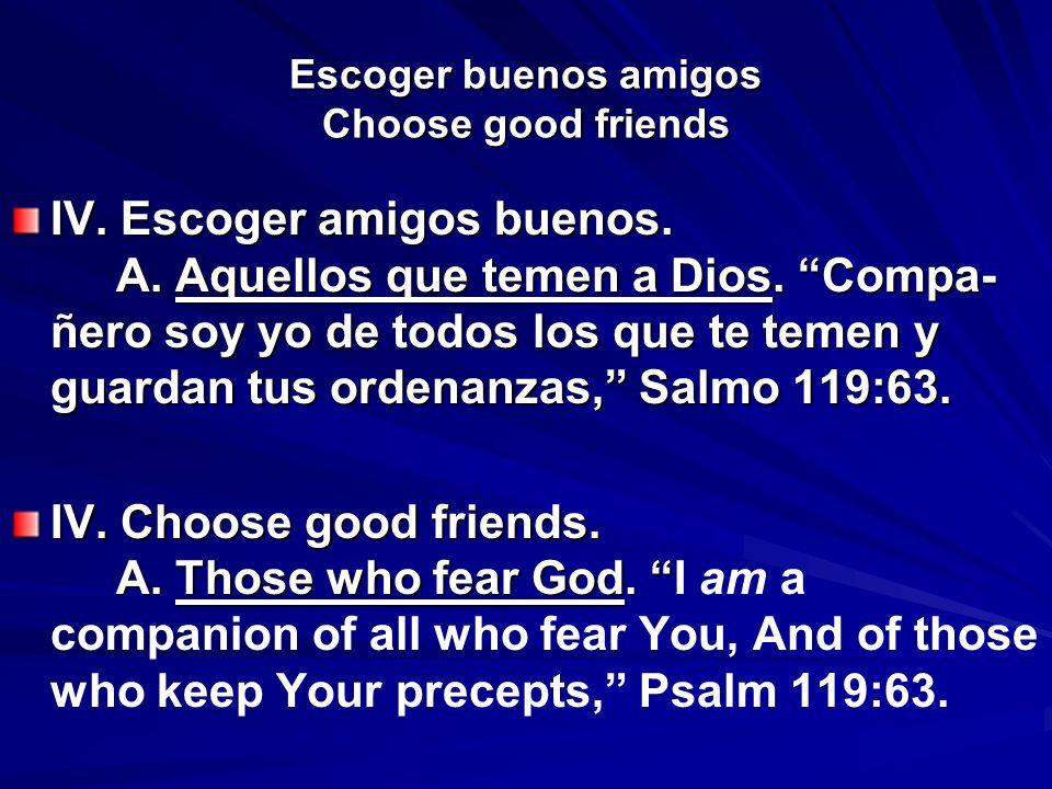 Escoger buenos amigos Choose good friends IV. Escoger amigos buenos. A. Aquellos que temen a Dios. Compa- ñero soy yo de todos los que te temen y guar
