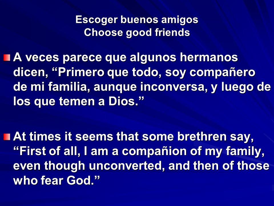 Escoger buenos amigos Choose good friends A veces parece que algunos hermanos dicen, Primero que todo, soy compañero de mi familia, aunque inconversa,