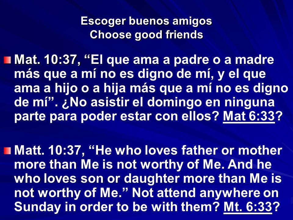 Escoger buenos amigos Choose good friends Mat. 10:37, Mat. 10:37, El que ama a padre o a madre más que a mí no es digno de mí, y el que ama a hijo o a