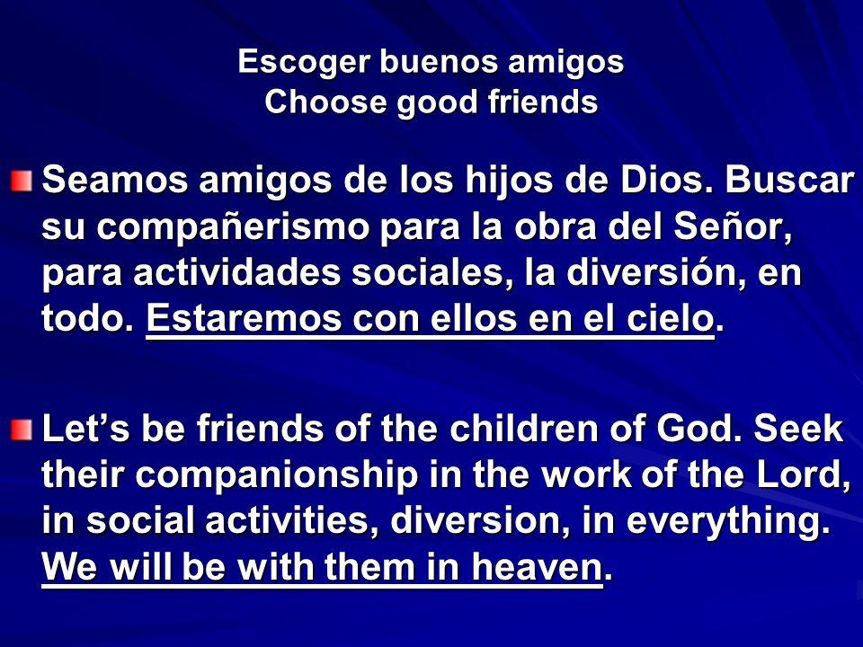 Escoger buenos amigos Choose good friends Seamos amigos de los hijos de Dios. Buscar su compañerismo para la obra del Señor, para actividades sociales