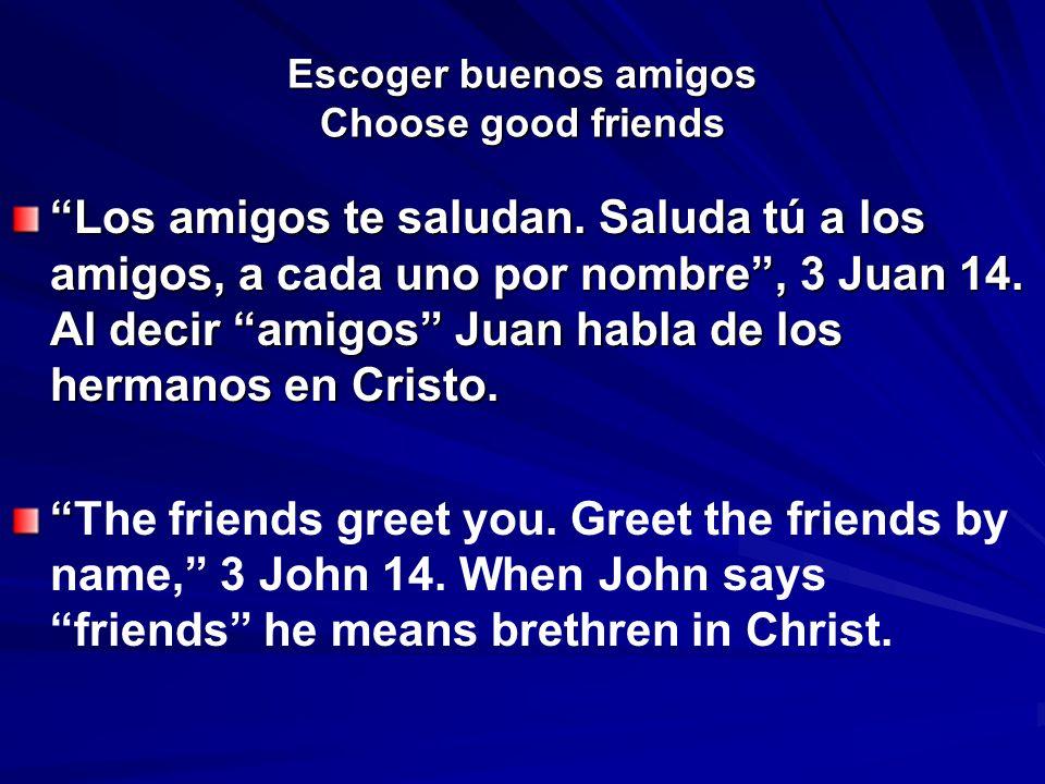 Escoger buenos amigos Choose good friends Los amigos te saludan. Saluda tú a los amigos, a cada uno por nombre, 3 Juan 14. Al decir amigos Juan habla